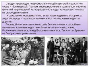 Сегодня происходит переосмысление всей советской эпохи, в том числе и брежнев