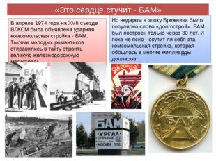 «Это сердце стучит - БАМ» В апреле 1974 года на XVII съезде ВЛКСМ была объявл