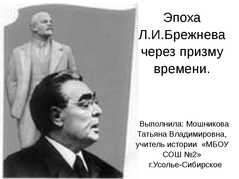ЭпохаЛ.И.Брежнева через призму времени. Выполнила:МошниковаТатьяна Владимиров...