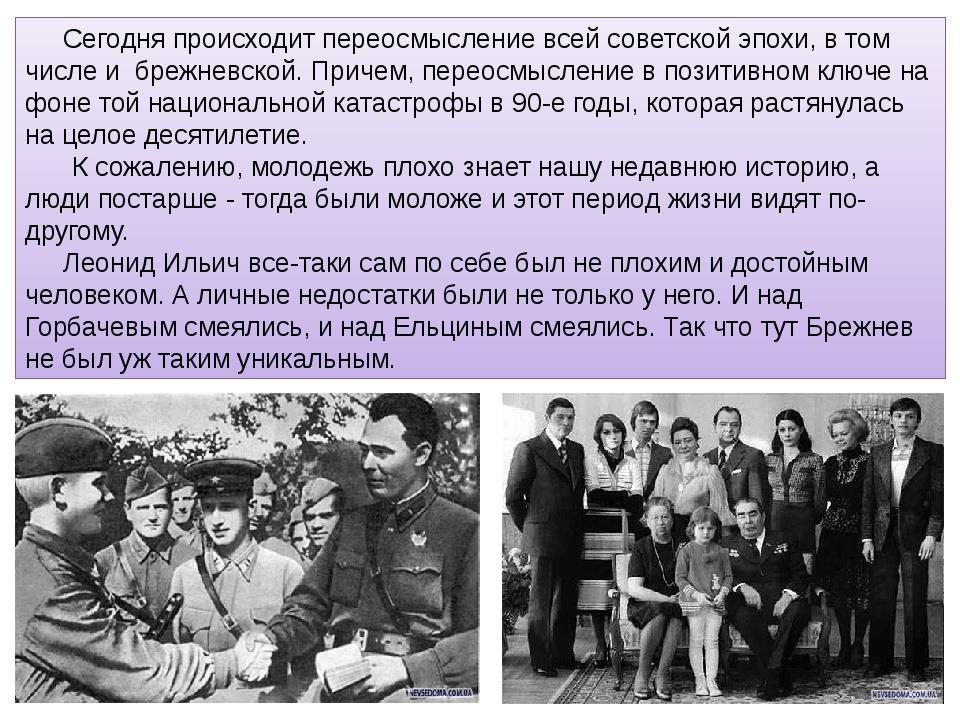 Сегодня происходит переосмысление всей советской эпохи, в том числе и брежнев...