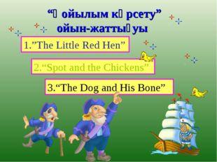 """""""Қойылым көрсету"""" ойын-жаттығуы 1.""""The Little Red Hen"""" 2.""""Spot and the Chick"""
