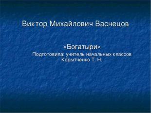 Виктор Михайлович Васнецов «Богатыри» Подготовила: учитель начальных классов