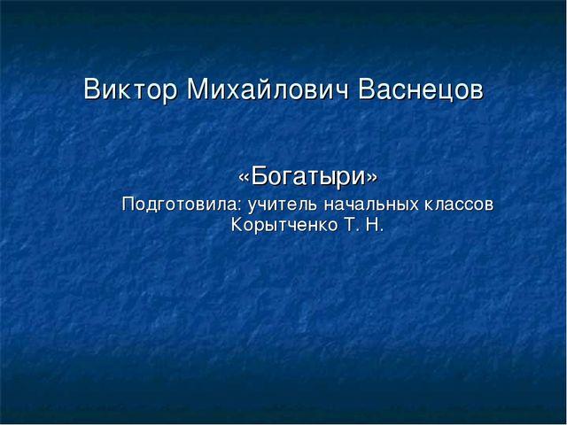 Виктор Михайлович Васнецов «Богатыри» Подготовила: учитель начальных классов...