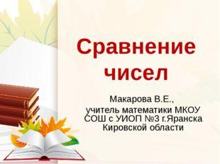 Сравнение чисел Макарова В.Е., учитель математики МКОУ СОШ с УИОП №3 г.Яранск