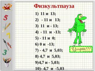 Физкультпауза 11 и 13; - 11 и 13; 11 и - 13; - 11 и -13; 5) - 11 и 0; 6) 0 и