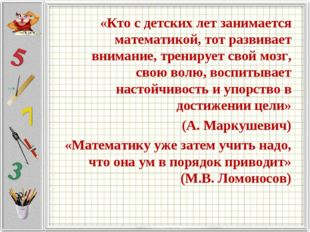 «Кто с детских лет занимается математикой, тот развивает внимание, тренирует