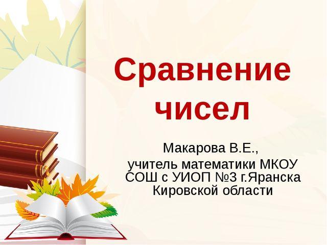Сравнение чисел Макарова В.Е., учитель математики МКОУ СОШ с УИОП №3 г.Яранск...