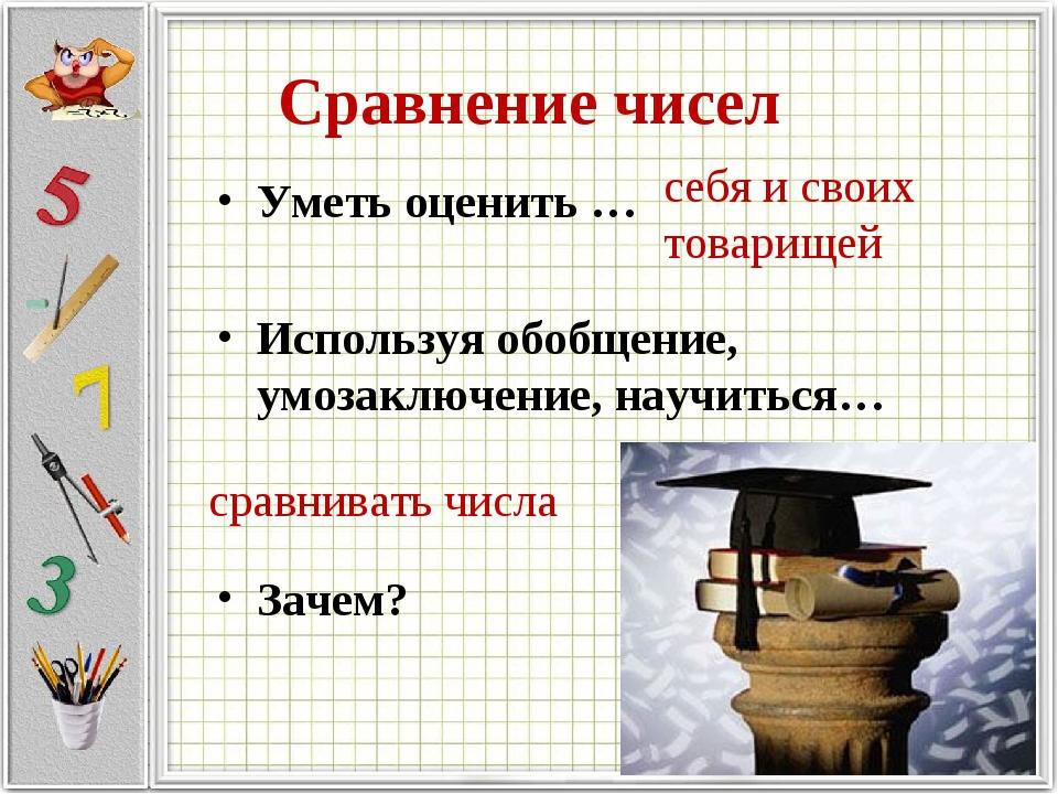Сравнение чисел Уметь оценить … Используя обобщение, умозаключение, научиться...