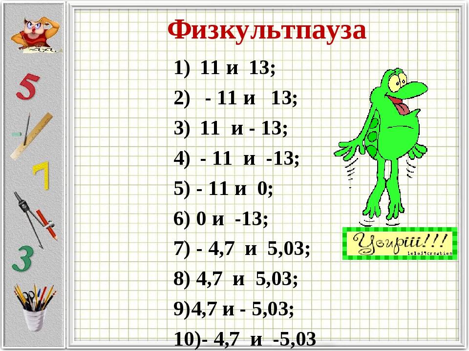 Физкультпауза 11 и 13; - 11 и 13; 11 и - 13; - 11 и -13; 5) - 11 и 0; 6) 0 и...