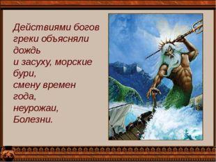 Действиями богов греки объясняли дождь и засуху, морские бури, смену времен г