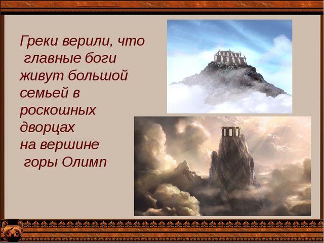 Греки верили, что главные боги живут большой семьей в роскошных дворцах на ве...