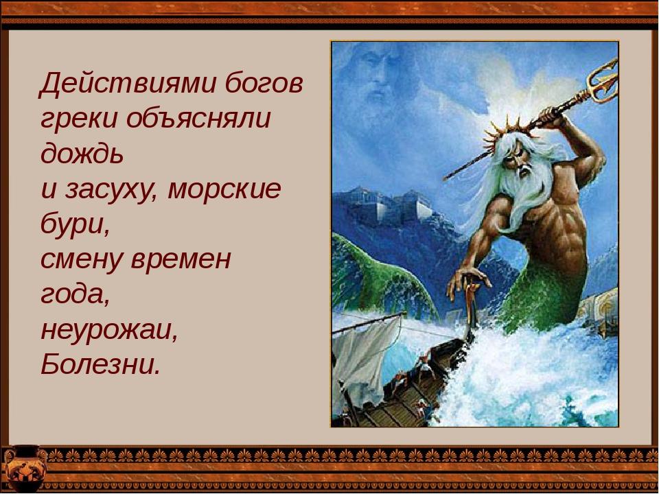 Действиями богов греки объясняли дождь и засуху, морские бури, смену времен г...