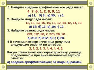 1. Найдите среднее арифметическое ряда чисел: 4, 7, 6, 1, 2, 8, 9, 11 а) 11;