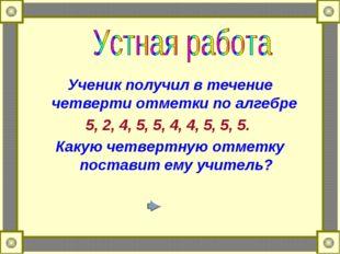 Ученик получил в течение четверти отметки по алгебре 5, 2, 4, 5, 5, 4, 4, 5,