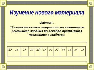 Изучение нового материала Задача1. 12 семиклассников затратили на выполнение