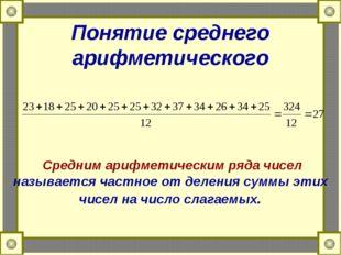 Понятие среднего арифметического Средним арифметическим ряда чисел называется
