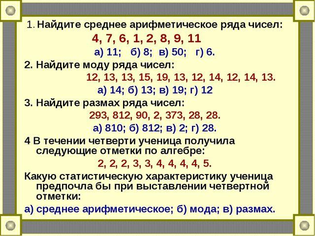 1. Найдите среднее арифметическое ряда чисел: 4, 7, 6, 1, 2, 8, 9, 11 а) 11;...