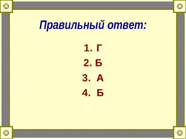 Правильный ответ: Г 2. Б 3. А 4. Б