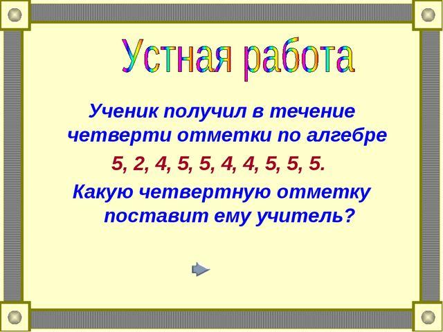 Ученик получил в течение четверти отметки по алгебре 5, 2, 4, 5, 5, 4, 4, 5,...