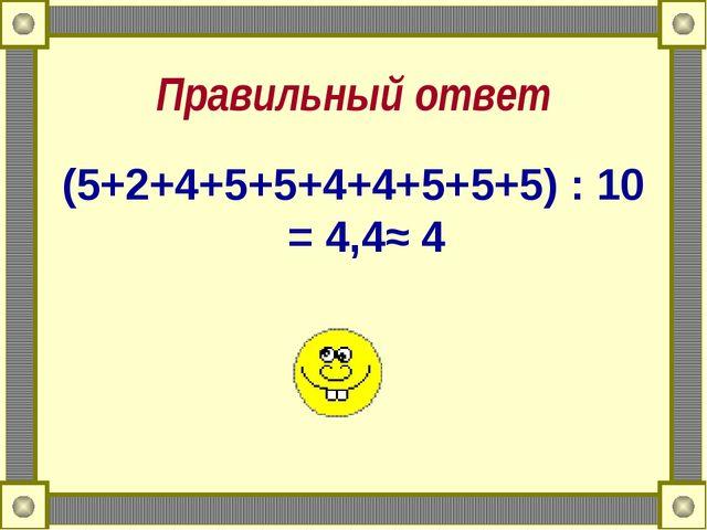 Правильный ответ (5+2+4+5+5+4+4+5+5+5) : 10 = 4,4≈ 4