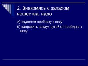 2. Знакомясь с запахом вещества, надо А) поднести пробирку к носу Б) направит
