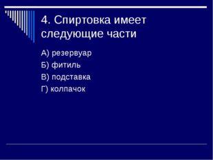 4. Спиртовка имеет следующие части А) резервуар Б) фитиль В) подставка Г) кол