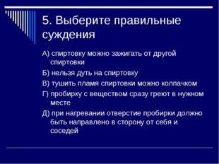 5. Выберите правильные суждения А) спиртовку можно зажигать от другой спиртов