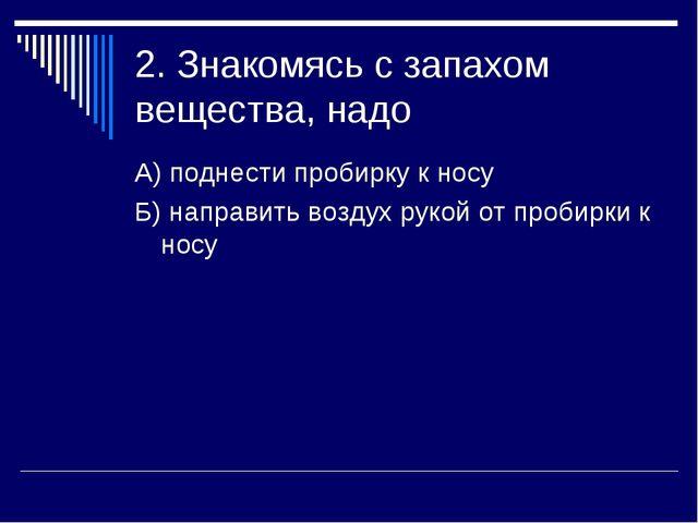 2. Знакомясь с запахом вещества, надо А) поднести пробирку к носу Б) направит...