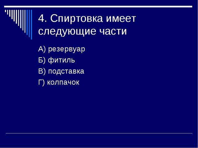 4. Спиртовка имеет следующие части А) резервуар Б) фитиль В) подставка Г) кол...