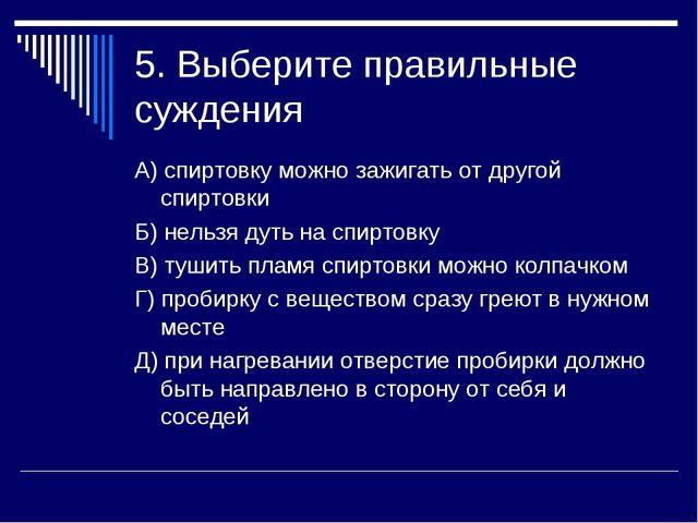 5. Выберите правильные суждения А) спиртовку можно зажигать от другой спиртов...