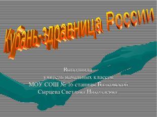 Выполнила учитель начальных классов МОУ СОШ № 16 станицы Балковской Сырцева С