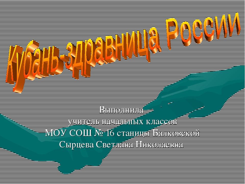 Выполнила учитель начальных классов МОУ СОШ № 16 станицы Балковской Сырцева С...