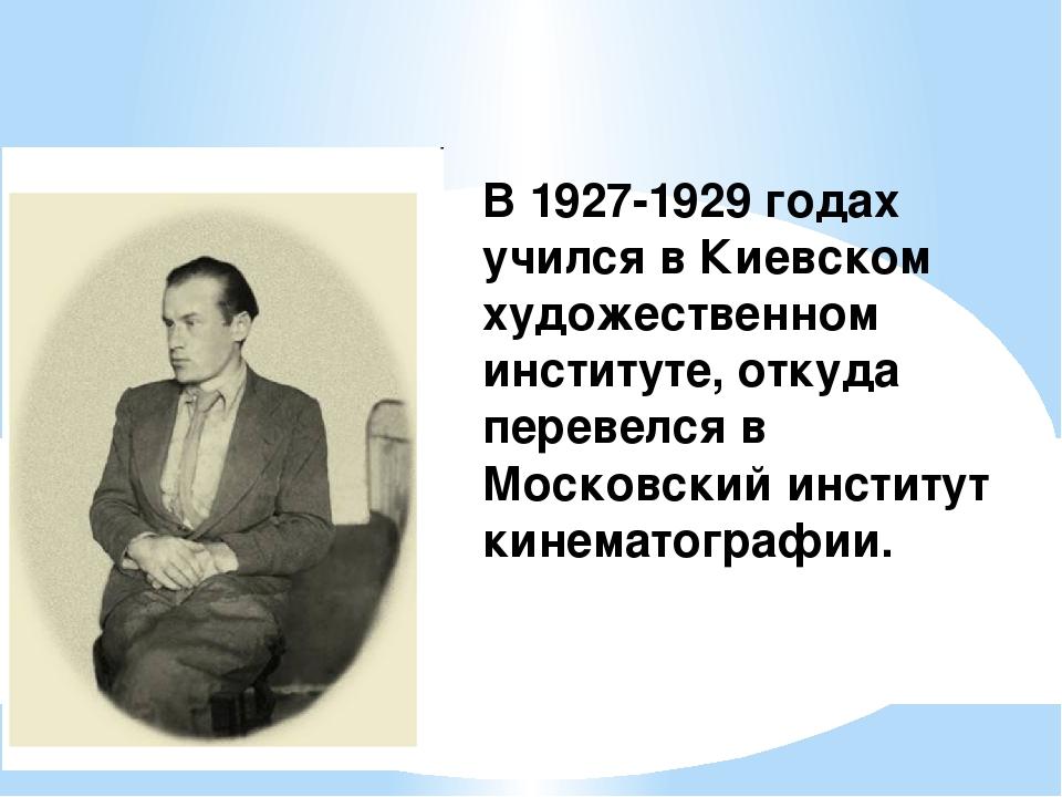 В 1927-1929 годах учился в Киевском художественном институте, откуда перевелс...