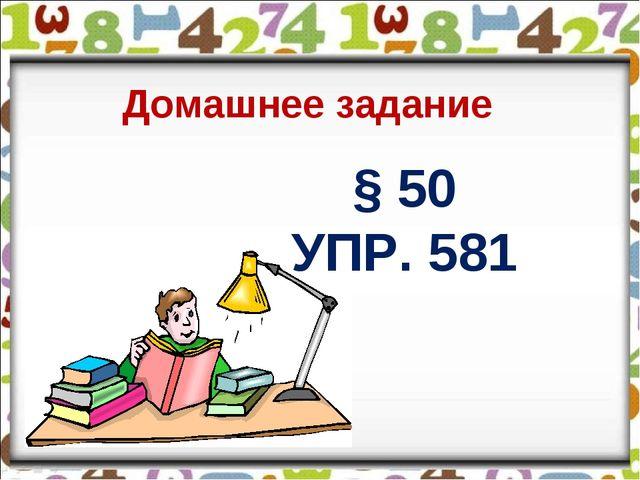 § 50 УПР. 581 Домашнее задание