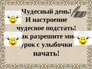 Чудесный день! И настроение чудесное подстать! Так разрешите мне урок с улыбо