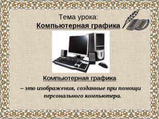 Тема урока: Компьютерная графика Компьютерная графика – это изображения, созд