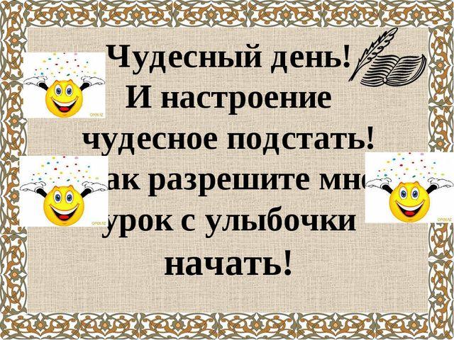 Чудесный день! И настроение чудесное подстать! Так разрешите мне урок с улыбо...