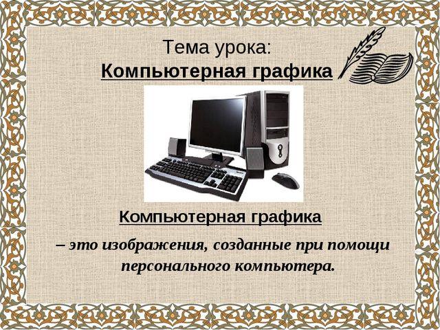 Тема урока: Компьютерная графика Компьютерная графика – это изображения, созд...