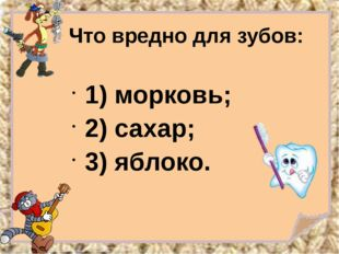 Что вредно для зубов: 1) морковь; 2) сахар; 3) яблоко.