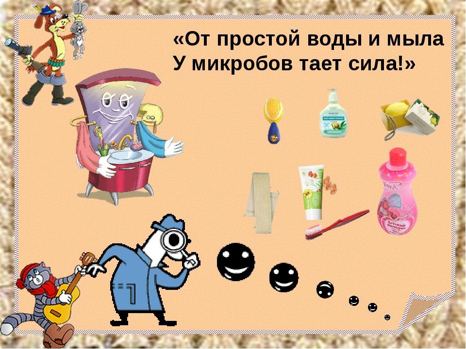 «От простой воды и мыла У микробов тает сила!»