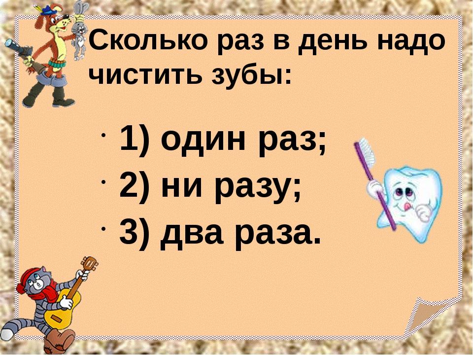 Сколько раз в день надо чистить зубы: 1) один раз; 2) ни разу; 3) два раза.