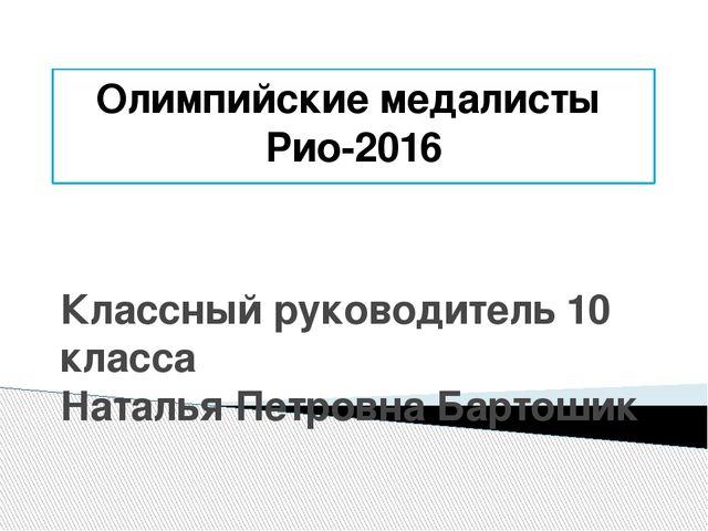 Олимпийские медалисты Рио-2016 Классный руководитель 10 класса Наталья Петров...