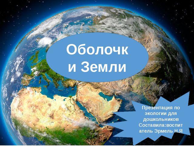 Оболочки Земли Презентация по экологии для дошкольников Составила:воспитатель...