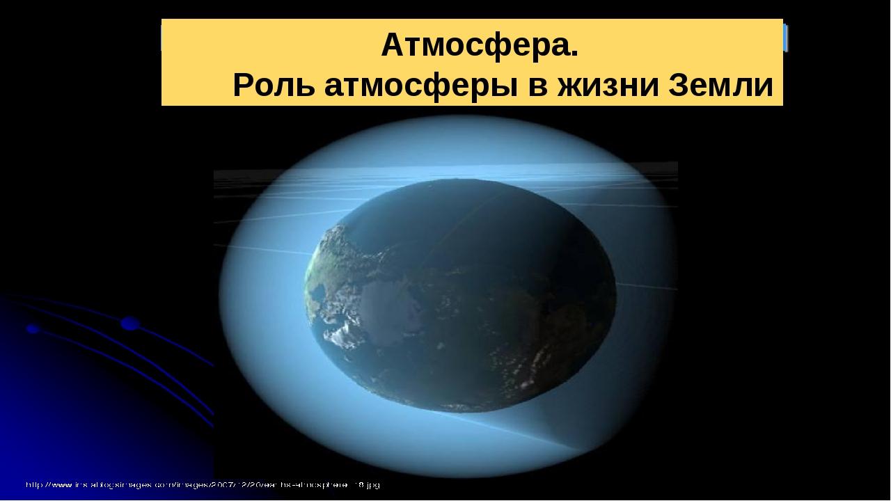 Атмосфера. Роль атмосферы в жизни Земли
