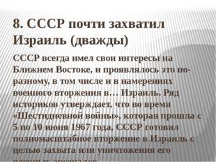 8. СССР почти захватил Израиль (дважды) СССР всегда имел свои интересы на Бли