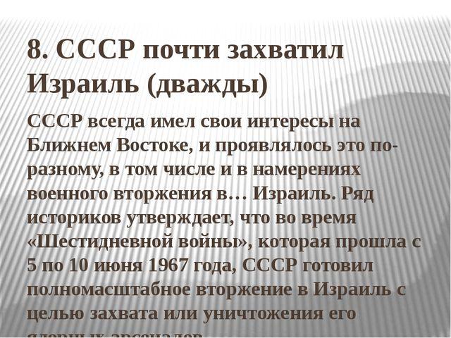 8. СССР почти захватил Израиль (дважды) СССР всегда имел свои интересы на Бли...