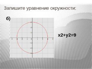 Запишите уравнение окружности: х2+у2=9 б)
