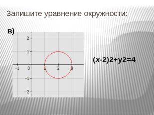 Запишите уравнение окружности: (х-2)2+у2=4 в)