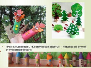 «Разные деревья», «Космические ракеты» – поделки из втулок от туалетной бумаги;