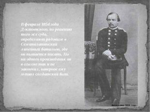 Вфеврале 1854 года Достоевского, по решению того же суда, определяют рядовым
